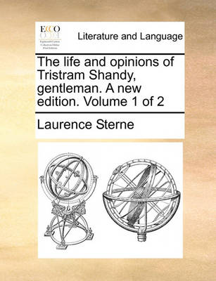 The Life and Opinions of Tristram Shandy, Gentleman. a New Edition. Volume 1 of 2 by Laurence Sterne