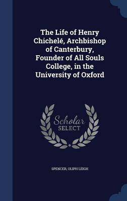 The Life of Henry Chichele, Archbishop of Canterbury, Founder of All Souls College, in the University of Oxford by Spencer Oliph Leigh