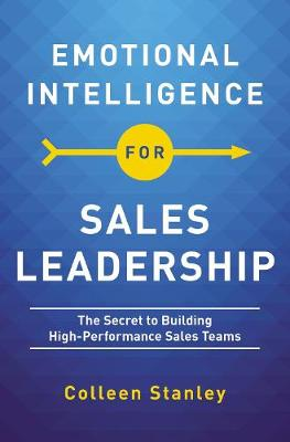 Emotional Intelligence for Sales Leadership: The Secret to Building High-Performance Sales Teams by Colleen Stanley