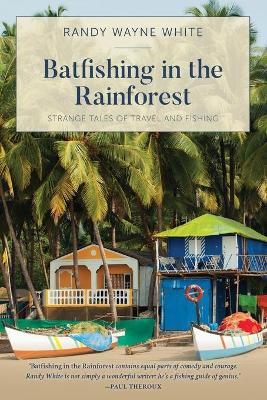 Batfishing in the Rainforest: Strange Tales Of Travel And Fishing by Randy Wayne White
