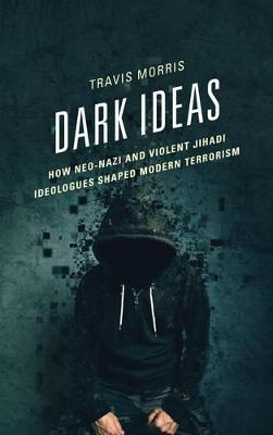 Dark Ideas: How Neo-Nazi and Violent Jihadi Ideologues Shaped Modern Terrorism by Travis Morris