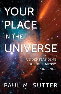 Your Place in the Universe: Understanding Our Big, Messy Existence by Paul M. Sutter