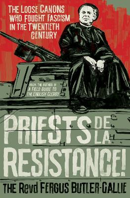 Priests de la Resistance!: The loose canons who fought Fascism in the twentieth century by The Revd Fergus Butler-Gallie