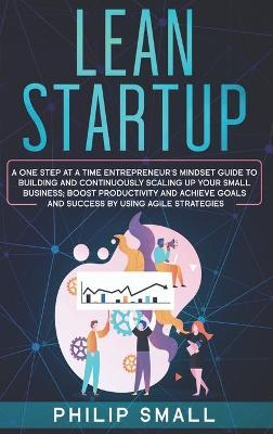 Lean Startup: A One Step At A Time Entrepreneur's Mindset Guide to Building and Continuously Scaling Up Your Small Business. Boost Productivity and Achieve Goals and Success By Using Agile Strategies by Philip Small