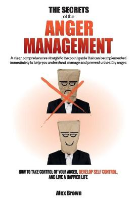 The Secrets of the Anger Management: A clear comprehensive straight to the point guide that can be implemented immediately to help you understand, manage and prevent unhealthy anger. - How to Take Control of Your Anger, Develop Self Control, and Live a Ha by Alex Brown