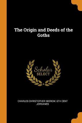 The Origin and Deeds of the Goths by Charles Christopher Mierow
