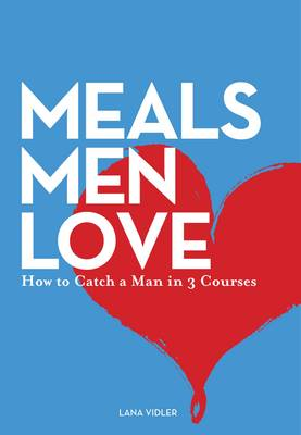 Meals Men Love: How to Catch a Man in 3 Courses book