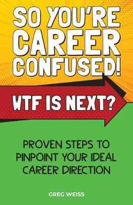 So You're Career Confused! WTF Is Next?: Proven steps to pinpoint your ideal career direction. by Greg Weiss