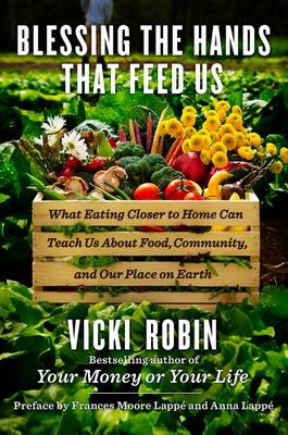 Blessing the Hands That Feed Us: What Eating Closer to Home Can Teach Us about Food, Community, and Our Place on Earth by Vicki Robin