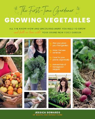 The First-Time Gardener: Growing Vegetables: All the know-how and encouragement you need to grow - and fall in love with! - your brand new food garden: Volume 1 by Jessica Sowards