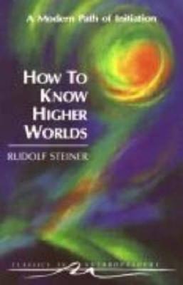 How to Know Higher Worlds by Rudolf Steiner