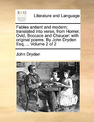 Fables Antient and Modern; Translated Into Verse, from Homer, Ovid, Boccace and Chaucer: With Original Poems. by John Dryden Esq; ... Volume 2 of 2 by John Dryden