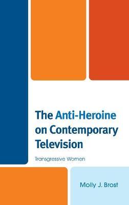 The Anti-Heroine on Contemporary Television: Transgressive Women book