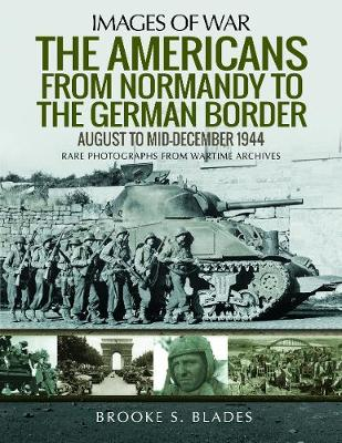 The Americans from Normandy to the German Border: August to mid-December1944 by Brooke S. Blades