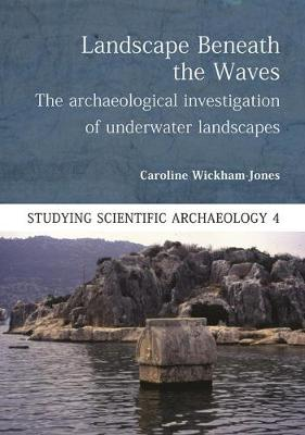 Landscape Beneath the Waves: The Archaeological Investigation of Underwater Landscapes by Caroline Wickham-Jones