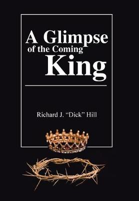 A Glimpse of the Coming King by Richard J Dick Hill
