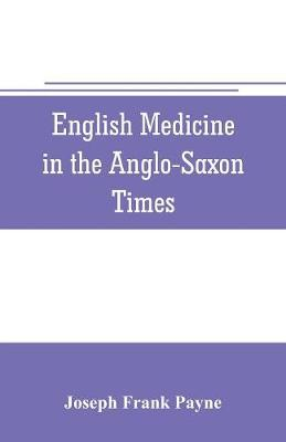 English medicine in the Anglo-Saxon times; two lectures delivered before the Royal college of physicians of London, June 23 and 25, 1903 by Joseph Frank Payne