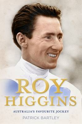Roy Higgins: Australia's Favourite Jockey by Patrick Bartley