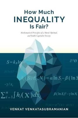 How Much Inequality Is Fair?: Mathematical Principles of a Moral, Optimal, and Stable Capitalist Society by Venkat Venkatasubramanian