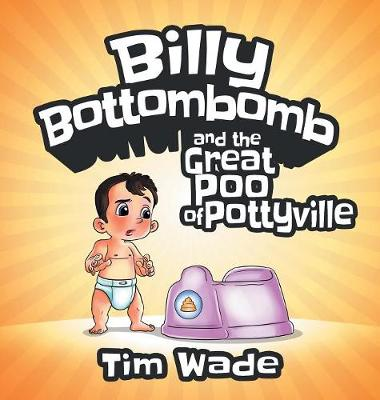 Billy Bottombomb and the Great Poo of Pottyville by Tim Wade
