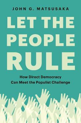 Let the People Rule: How Direct Democracy Can Meet the Populist Challenge by John G. Matsusaka