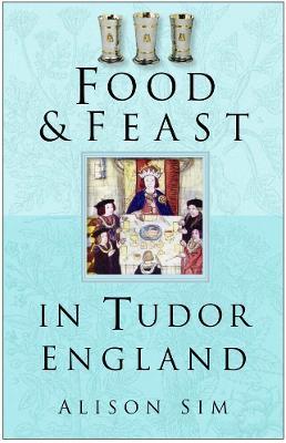 Food and Feast in Tudor England book