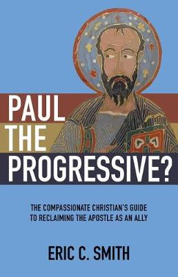 Paul the Progressive?: The Compassionate Christian's Guide to Reclaiming the Apostle as an Ally by Eric C Smith