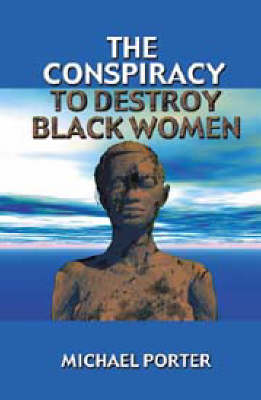 Conspiracy to Destroy Black Women by Michael Porter