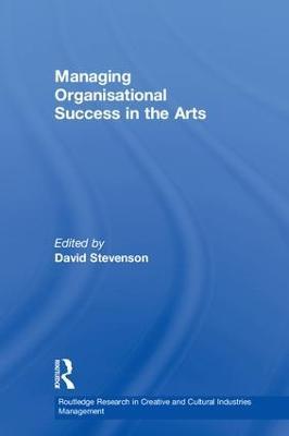 Managing Organisational Success in the Arts by David Stevenson