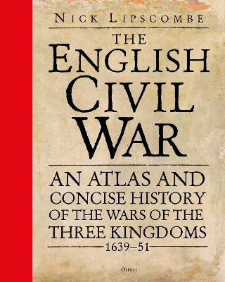 The English Civil War: An Atlas and Concise History of the Wars of the Three Kingdoms 1639-51 by Colonel Nick Lipscombe