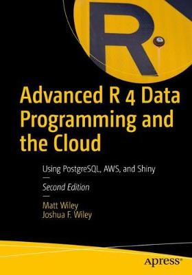 Advanced R 4 Data Programming and the Cloud: Using PostgreSQL, AWS, and Shiny by Matt Wiley