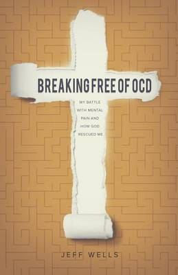 Breaking Free of OCD: My Battle with Mental Pain and How God Rescued Me by Jeff Wells