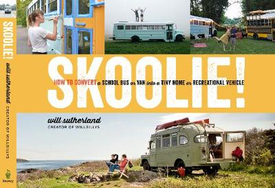 Skoolie!: How to Convert a School Bus or Van Into a Tiny Home or Recreational Vehicle by Will Sutherland