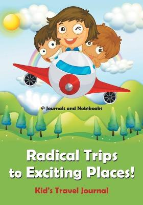 Radical Trips to Exciting Places! Kid's Travel Journal by @ Journals and Notebooks