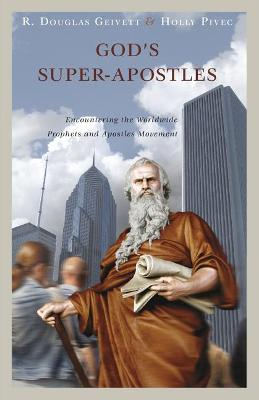 God's Super-Apostles: Encountering the Worldwide Prophets and Apostles Movement by R Douglas Geivett