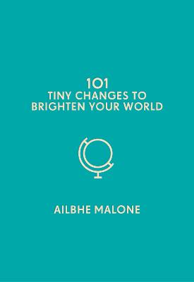 101 Tiny Changes to Brighten Your World by Ailbhe Malone