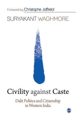 Civility against Caste: Dalit Politics and Citizenship in Western India by Suryakant Waghmore