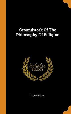 Groundwork of the Philosophy of Religion by Atkinson Lee