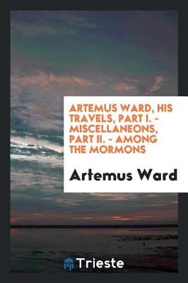 Artemus Ward, His Travels, Part I. - Miscellaneons, Part II. - Among the Mormons book