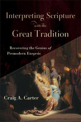 Interpreting Scripture with the Great Tradition by Craig A Carter