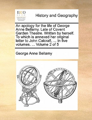 An Apology for the Life of George Anne Bellamy. Late of Covent Garden Theatre. Written by Herself. to Which Is Annexed Her Original Letter to John Calcraft, ... in Five Volumes. ... Volume 2 of 5 by George Anne Bellamy