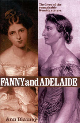 Fanny and Adelaide: The Lives of the Remarkable Kemble Sisters by Ann Blainey