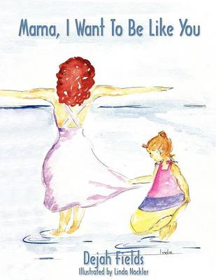 Mama, I Want To Be Like You by Dejah Fields