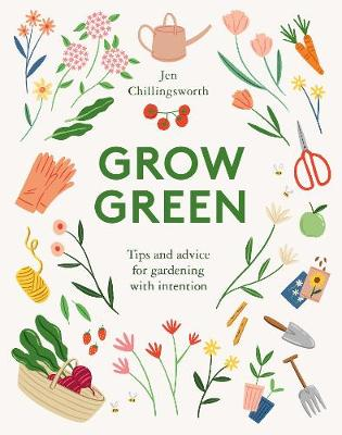 Grow Green: Tips and Advice for Gardening with Intention by Jen Chillingsworth