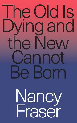 The Old Is Dying and the New Cannot Be Born: From Progressive Neoliberalism to Trump and Beyond book