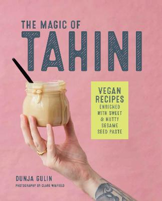 The Magic of Tahini: Vegan Recipes Enriched with Sweet & Nutty Sesame Seed Paste by Dunja Gulin