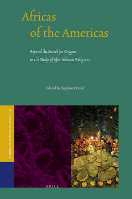 Africas of the Americas: Beyond the Search for Origins in the Study of Afro-Atlantic Religions by Stephan Palmie