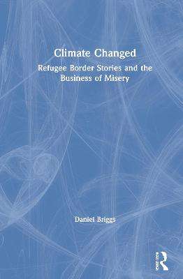 Climate Changed: Refugee Border Stories and the Business of Misery by Daniel Briggs