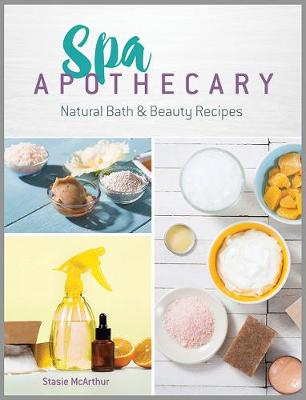 Spa Apothecary: Natural Products to Make for You and Your Home by Stasie McArthur
