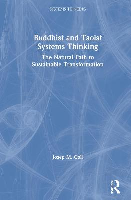 Buddhist and Taoist Systems Thinking: The Natural Path to Sustainable Transformation by Josep M. Coll